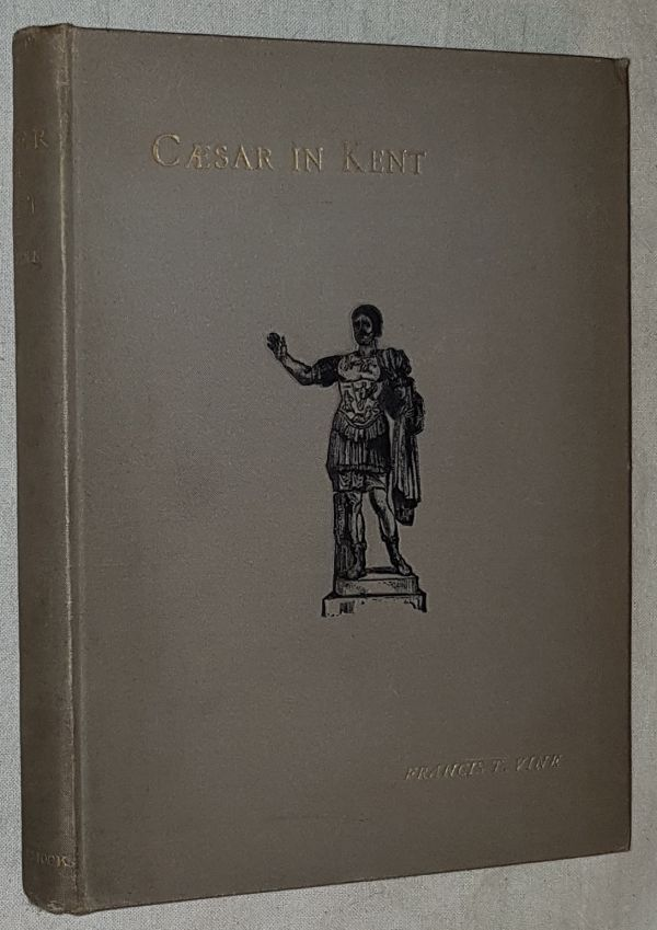 Image for Caesar in Kent: an account of the landing of Julius Caesar and his battles with the Ancient Britons, with some account of early British trade and enterprise