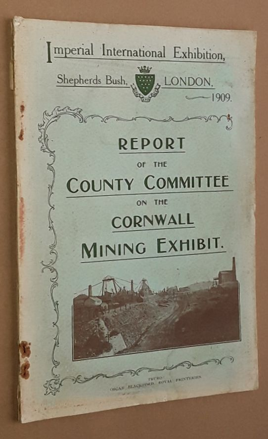 Image for Report of the County Committee on the Cornwall Mining Exhibit, Imperial International Exhibition, Shepherds Bush, London, 1909
