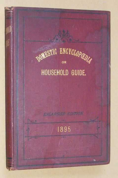 Image for Domestic Encyclopaedia or Household Guide. Being a compilation of new and valuable prescriptions and remedies for sickness and accidents, together with a fund of useful information for the home. Over one hundred new methods for bottling fruits, etc