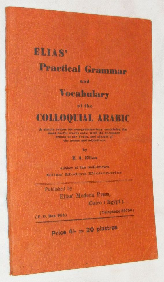 Image for Elias' Practical Grammar & Vocabulary of the Colloquial Arabic: a simple course for non-grammarians, containing the most useful words only, with the necessary tenses of the Verbs, & plurals of the nouns & adjectives.